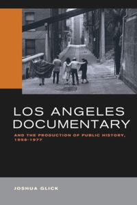 Test Cover Image of:  Los Angeles Documentary and the Production of Public History, 1958-1977