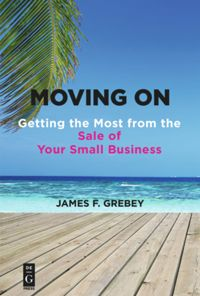 Moving On: Getting the Most from the Sale of Your Small Business