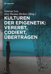 Kulturen der Epigenetik: Vererbt, codiert, übertragen