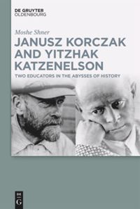 Janusz Korczak and Yitzhak Katzenelson – Two Educators in the Abysses of  History | De Gruyter
