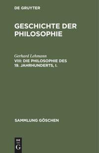 Geschichte der Philosophie. VIII. Die Philosophie des 19. Jahrhunderts, I.