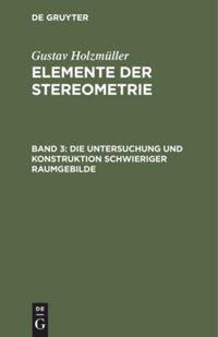 Elemente der Stereometrie. Band 3. Die Untersuchung und Konstruktion schwieriger Raumgebilde