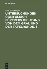 Untersuchungen über Ulrich Fürtrers Dichtung von dem Gral und der Tafelrunde, 1