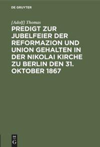 Predigt zur Jubelfeier der Reformazion und Union gehalten in der Nikolai Kirche zu Berlin den 31. Oktober 1867