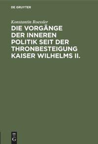 Die Vorgänge der inneren Politik seit der Thronbesteigung Kaiser Wilhelms II.