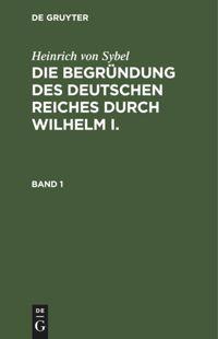 Die Begründung des Deutschen Reiches durch Wilhelm I. Band 1