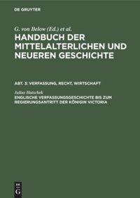 Handbuch der mittelalterlichen und neueren Geschichte. Abt. 3: Verfassung, Recht, Wirtschaft. Englische Verfassungsgeschichte bis zum Regierungsantritt der Königin Victoria